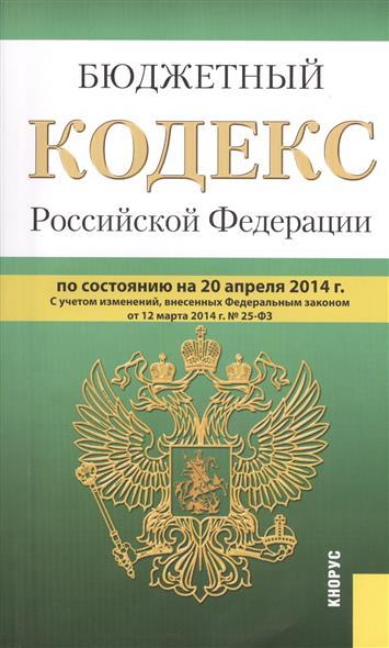 Бюджетный кодекс Российской Федерации. По состоянию на 20 апреля 2014 г. С учетом изменений, внесенных Федеральным законом от 12 марта 2014 г. № 25-ФЗ