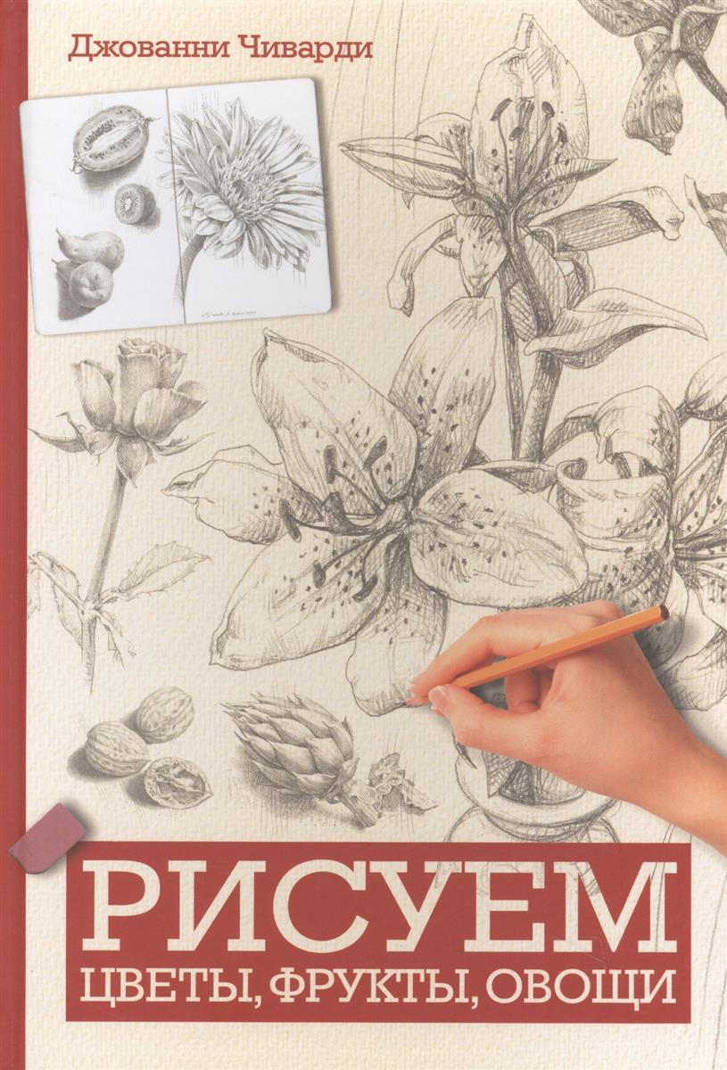 Чиварди Дж. Рисуем цветы, фрукты, овощи эймис ли дж барнс рэй рисуем 50 насекомых