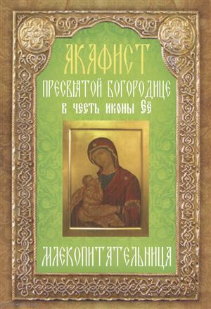 Акафист Пресвятой Богородице в честь иконы Ее Млекопитательница ISBN: 9785000521496