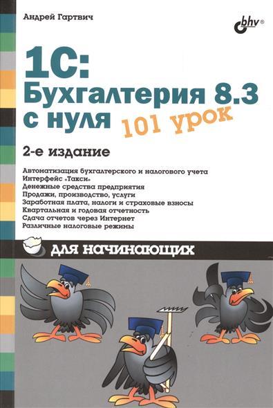 Гартвич А. 1С: Бухгалтерия 8.3 с нуля. 101 урок для начинающих. 2-е издание, переработанное и дополненное гладкий алексей анатольевич 1с бухгалтерия 8 2 с нуля 100 уроков для начинающих