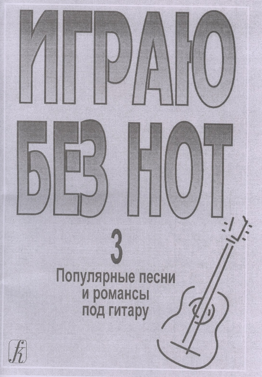 Играю без нот. Выпуск 3. Популярные песни и романсы под гитару. Приложение к «Самоучителю без нот» ISBN: 9785737907044