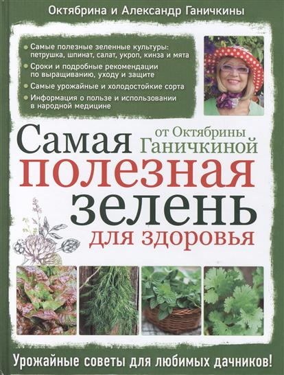Ганичкина О., Ганичкин А. Самая полезная зелень для здоровья от Октябрины Ганичкиной эксмо самая полезная зелень для здоровья от октябрины ганичкиной