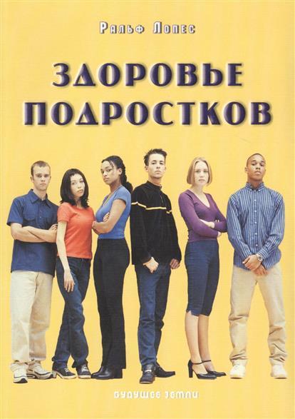 Лопес Р. Здоровье подростков