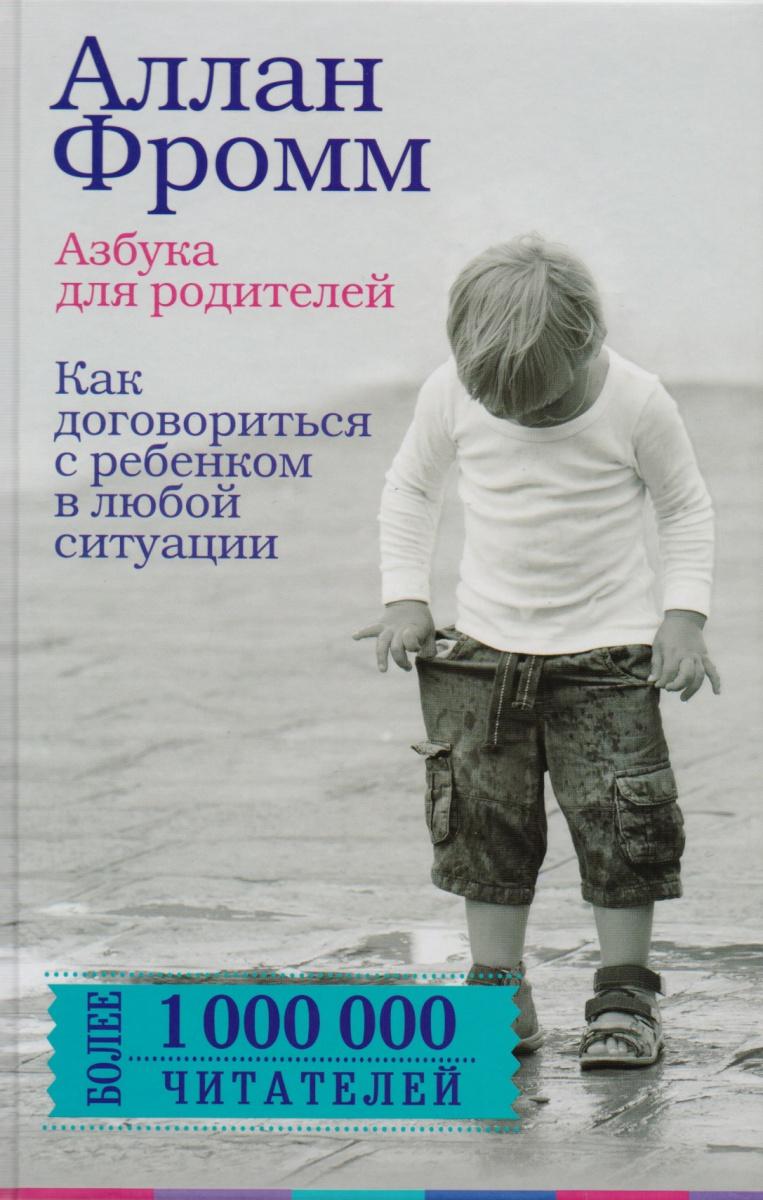 Фромм А. Азбука для родителей. Как договориться с ребенком в любой ситуации как договориться с самим собой