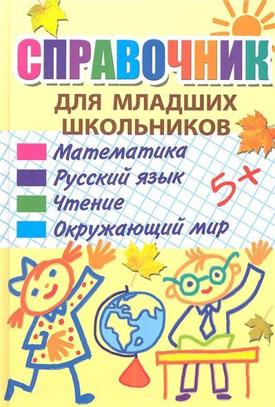 Справочник для младших школьников: Математика. Русский язык. Чтение. Окружающий мир