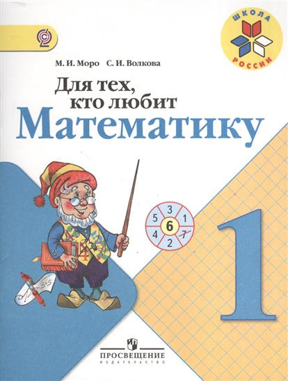 Моро М., Волкова С. Для тех, кто любит математику. 1 класс. Пособие для учащихся общеобразовательных учреждений. 6-е издание для тех кто любит математику 1 класс фгос