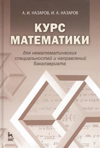 Назаров А.: Курс математики для нематематических специальностей и направлений бакалавриата. Издание третье, исправленное