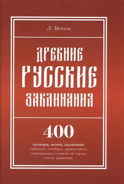 Древние русские заклинания. 400 заговоров, молитв, заклинаний: любовных, лечебных, промысловых, защищающих человека от порчи, сглаза, воровства.