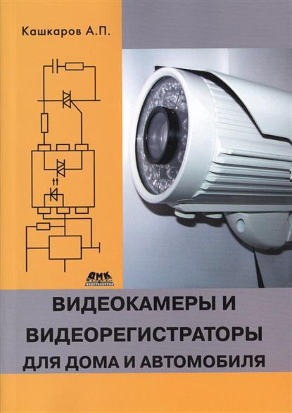 Кашкаров А Видеокамеры и видеорегистраторы для дома и автомобиля