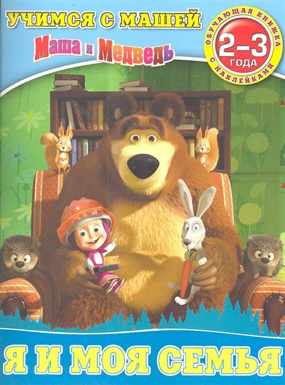 Маша и Медведь. Я и моя семья. 2-3 года. Обучающая книжка с наклейками