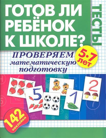 Готов ли ребенок к школе? Тесты. Проверяем математическую подготовку. 5-7 лет