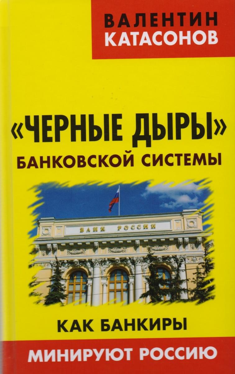 Катасонов В. Черные дыры банковской системы. Как банкиры минируют Россию жасмин варга мое сердце и другие черные дыры