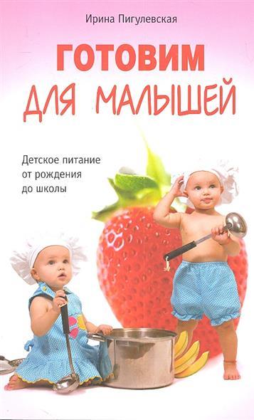 Пигулевская И. Готовим для малышей. Детское питание от рождения до школы детское питание от рождения до 3 лет секреты здорового развития малыша