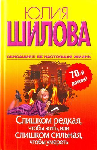 Шилова Ю. Слишком редкая чтобы жить или Слишком сильная чтобы умереть шилова ю сердце вдребезги или месть холодное блюдо