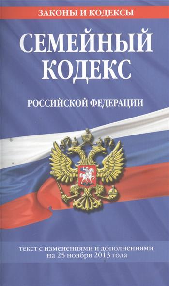 Семейный кодекс Российской Федерации. Текст с изменениями и дополнениями на 25 ноября 2013 года