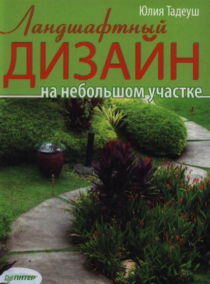 Тадеуш Ю. Ландшафтный дизайн на небольшом участке юлия тадеуш ландшафтный дизайн на небольшом участке