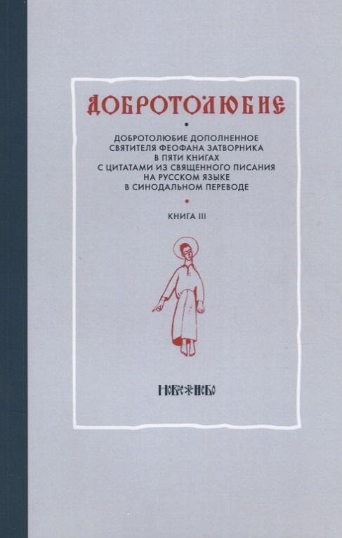Добротолюбие дополненное святителя Феофана Затворника в пяти книгах с цитатами из Священного Писания на русском языке в Синодальном переводе. Книга III