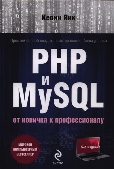 Янк К. PHP и MySQL. От новичка к профессионалу. 5-е издание andrea tarr php and mysql 24 hour trainer