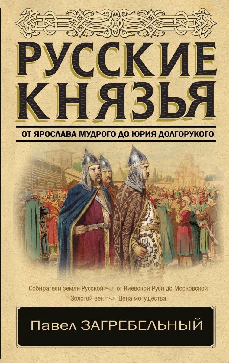 Загребельный П. Русские князья. От Ярослава Мудрого до Юрия Долгорукого