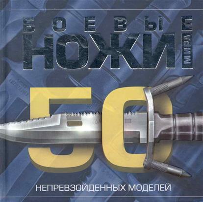 Шунков В. Боевые ножи мира 50 непревзойденных моделей