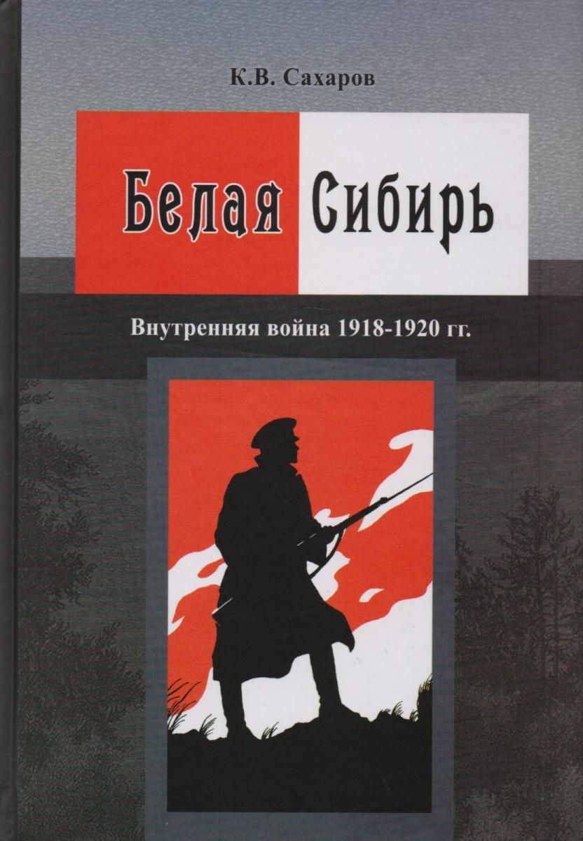 Сахаров К. Белая Сибирь. Внутренняя война 1918-1920 гг.